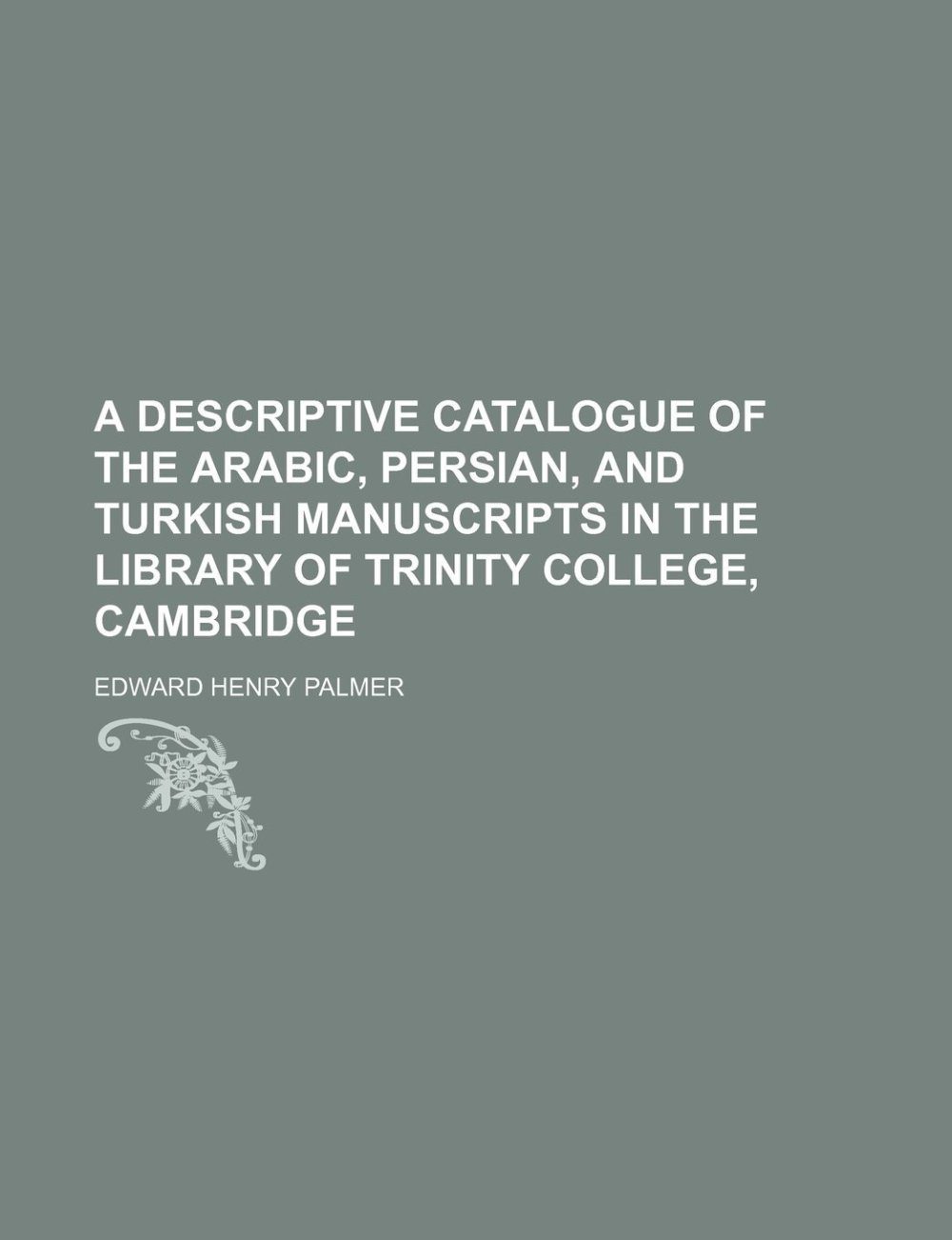 A Descriptive Catalogue of the Arabic, Persian, And Turkish Manuscripts in the Library of Trinity College, Cambridge