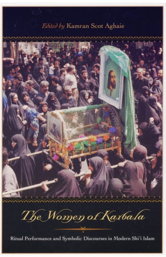 The Women of Karbala: Ritual Performance and Symbolic Discourses in Modern Shi'i Islam, Kamran Scot Aghaie